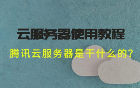 想知道腾讯云服务器是干什么的?云服务器使用教程